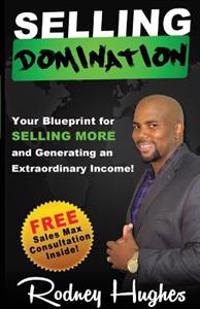 Selling Domination: Your Blueprint to Selling More and Generating an Extraordinary Income