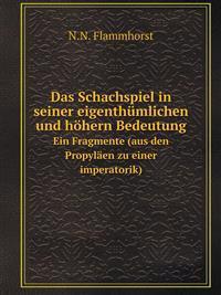 Das Schachspiel in Seiner Eigenthumlichen Und Hohern Bedeutung Ein Fragmente (Aus Den Propylaen Zu Einer Imperatorik)
