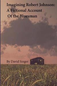 Imagining Robert Johnson: A Fictional Account of the Bluesman