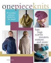 One-Piece Knits: 25 Seamless Patterns Knitted in the Round-Hats, Bags, Scarves, Sweaters, Mittens and More
