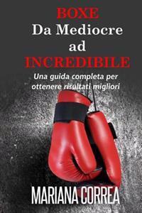Boxe Da Mediocre Ad Incredibile: Una Guida Completa Per Ottenere Risultati Migliori