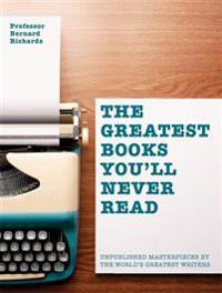 Greatest Books You'll Never Read: Unpublished Masterpieces by the World's Greatest Writers