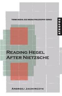 Reading Hegel After Nietzsche