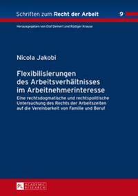 Flexibilisierungen Des Arbeitsverhaltnisses Im Arbeitnehmerinteresse: Eine Rechtsdogmatische Und Rechtspolitische Untersuchung Des Rechts Der Arbeitsz