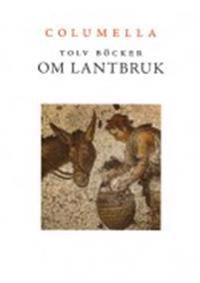 Tolv böcker om lantbruk : en tvåtusenårig romersk lantbrukslära ; Samt Liv, lantbruk och livsmedel i Columellas värld - Tolv artiklar av nutida svenska forskare
