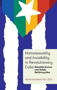 Homosexuality and Invisibility in Revolutionary Cuba: Reinaldo Arenas and Tomaas Gutiaerrez Alea
