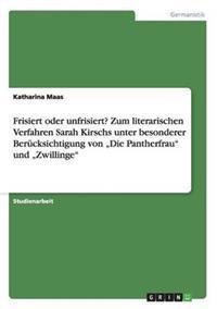"""Frisiert Oder Unfrisiert? Zum Literarischen Verfahren Sarah Kirschs Unter Besonderer Berucksichtigung Von """"Die Pantherfrau Und """"Zwillinge"""