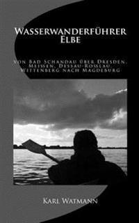 Wasserwanderfuhrer Elbe: Von Bad Schandau Uber Dresden, Meien, Dessau-Rolau, Wittenberg Nach Magdeburg