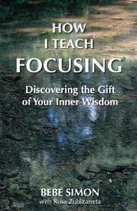 How I Teach Focusing: Discovering the Gift of Your Inner Wisdom
