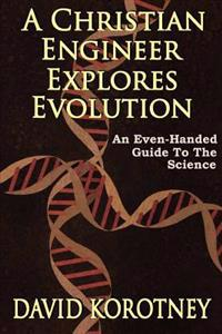 A Christian Engineer Explores Evolution: An Even-Handed Guide to the Science