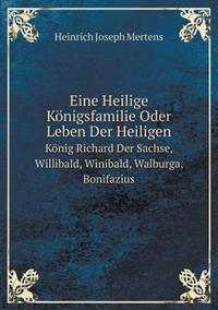Eine Heilige Königsfamilie Oder Leben Der Heiligen König Richard Der Sachse, Willibald, Winibald, Walburga, Bonifazius