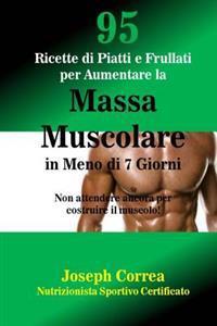 95 Ricette Di Piatti E Frullati Per Aumentare La Massa Muscolare in Meno Di 7 Giorni: Non Attendere Ancora Per Costruire Il Muscolo!