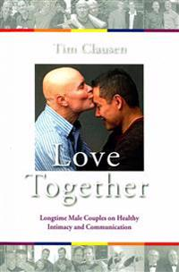 Love Together: : Longtime Male Couples on Healthy Intimacy and Communication