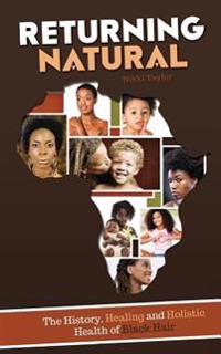 Returning Natural: The History, Healing and Holistic Health of Black Hair