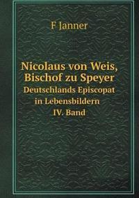 Nicolaus Von Weis, Bischof Zu Speyer Deutschlands Episcopat in Lebensbildern IV. Band