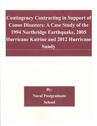 Contingency Contracting in Support of Conus Disasters: A Case Study of the 1994 Northridge Earthquake, 2005 Hurricane Katrine and 2012 Hurricane Sandy