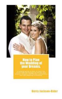 How to Plan the Wedding of Your Dreams.: A Helpful Guide on How to Beat the Stress and the Budget for Brides and Grooms, Couples and Parents Everywher