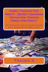 Forex Trading for Profit: Secret Unknown Tricks for Trading Forex for Profit: The Forgotten Art of Naked Trading What Works with Forex Today