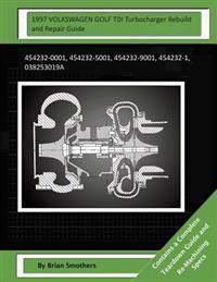 1997 Volkswagen Golf Tdi Turbocharger Rebuild and Repair Guide: 454232-0001, 454232-5001, 454232-9001, 454232-1, 038253019a