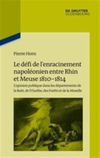 Le Défi de L'Enracinement Napoléonien Entre Rhin Et Meuse, 1810-1814: L'Opinion Publique Dans Les Départements de la Roër, de L'Ourthe, Des Forèts Et