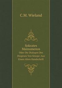 Sokrates Mainomenos Oder Die Dialogen Des Diogenes Von Sinope: Aus Einen Alten Handschrift