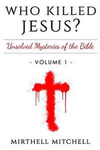 Who Killed Jesus: Unsolved Mysteries of the Bible Book 1