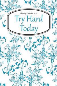 Monthly Calendar 2015: Try Hard Today