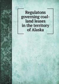 Regulatons Governing Coal-Land Leases in the Territory of Alaska