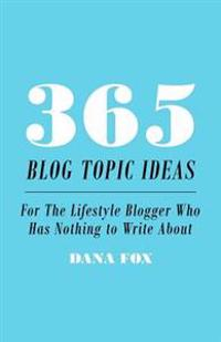 365 Blog Topic Ideas: For the Lifestyle Blogger Who Has Nothing to Write about