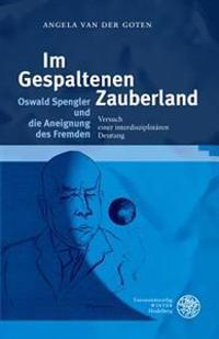 Im Gespaltenen Zauberland. Oswald Spengler Und Die Aneignung Des Fremden: Versuch Einer Interdisziplinaren Deutung