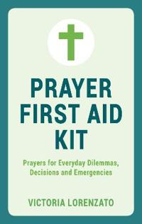 Prayer First Aid Kit: Prayers for Everyday Dilemmas, Decisions and Emergencies