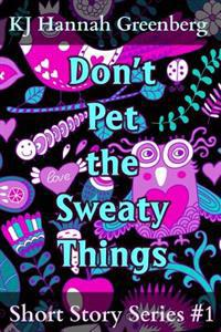 Don't Pet the Sweaty Things: Short Story Series #1