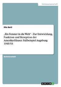 """""""Ein Fenster in Die Welt - Zur Entwicklung, Funktion Und Rezeption Der Amerika-Hauser. Fallbeispiel Augsburg 1946-53"""