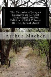 The Memoirs of Jacques Casanova de Seingalt Unabridged London Edition of 1894 Volume III the Eternal Quest: 1725-1798