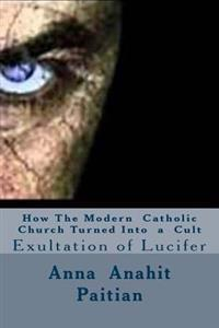 How the Modern Catholic Church Turned Into a Cult: Exultation of Lucifer