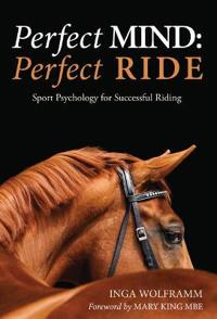 Perfect Mind, Perfect Ride: Sport Psychology for Successful Riding