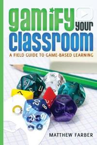 Gamify Your Classroom: A Field Guide to Game-Based Learning