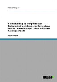 Nationbuilding ALS Weltpolitisches Ordnungsinstrument Und Seine Anwendung Im Irak - Kann Das Projekt Einer Irakischen Nation Gelingen?
