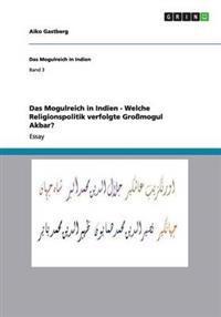 Das Mogulreich in Indien - Welche Religionspolitik Verfolgte Gromogul Akbar?