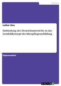 Einbindung Des Deutschunterrichts in Das Lernfeldkonzept Der Altenpflegeausbildung
