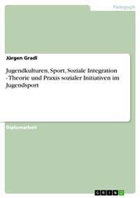 Jugendkulturen, Sport, Soziale Integration - Theorie Und Praxis Sozialer Initiativen Im Jugendsport