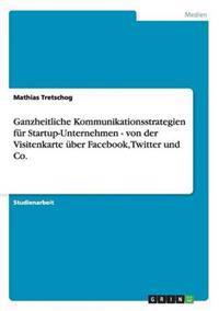 Ganzheitliche Kommunikationsstrategien Fur Startup-Unternehmen - Von Der Visitenkarte Uber Facebook, Twitter Und Co.