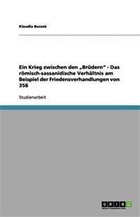 """Ein Krieg Zwischen Den """"Brudern"""" - Das Romisch-Sassanidische Verhaltnis Am Beispiel Der Friedensverhandlungen Von 358"""