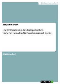 Die Entwicklung Des Kategorischen Imperativs in Den Werken Immanuel Kants