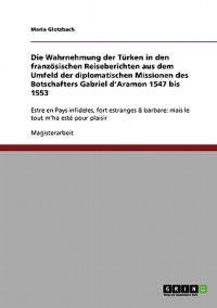 Die Wahrnehmung Der Turken in Den Franzosischen Reiseberichten Aus Dem Umfeld Der Diplomatischen Missionen Des Botschafters Gabriel D'Aramon 1547 Bis 1553