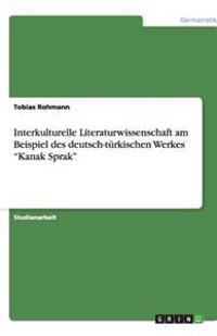 """Interkulturelle Literaturwissenschaft Am Beispiel Des Deutsch-Turkischen Werkes """"Kanak Sprak"""""""