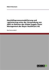 Geschaftsprozessmodellierung Und -Optimierung Unter Der Verwendung Von Aris Im Rahmen Des Global Supply Chain Management Der Bayer Healthcare AG