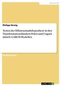 Testen Der Effizienzmarkthypothese in Den Transformationslandern Polen Und Ungarn Mittels Garch-Modellen