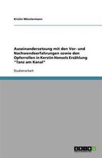 Auseinandersetzung Mit Den VOR- Und Nachwendeerfahrungen Sowie Den Opferrollen in Kerstin Hensels Erzahlung 'Tanz Am Kanal'
