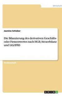 Die Bilanzierung Des Derivativen Geschafts- Oder Firmenwertes Nach Hgb, Steuerbilanz Und IAS/Ifrs